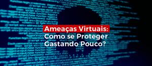 Ameacas-virtuais-como-se-proteger -gastando Pouco